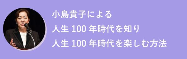 小島貴子による人生100年時代を知り人生100年時代を楽しむ方法